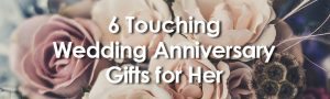 6 Touching Wedding Anniversary Gifts for Her